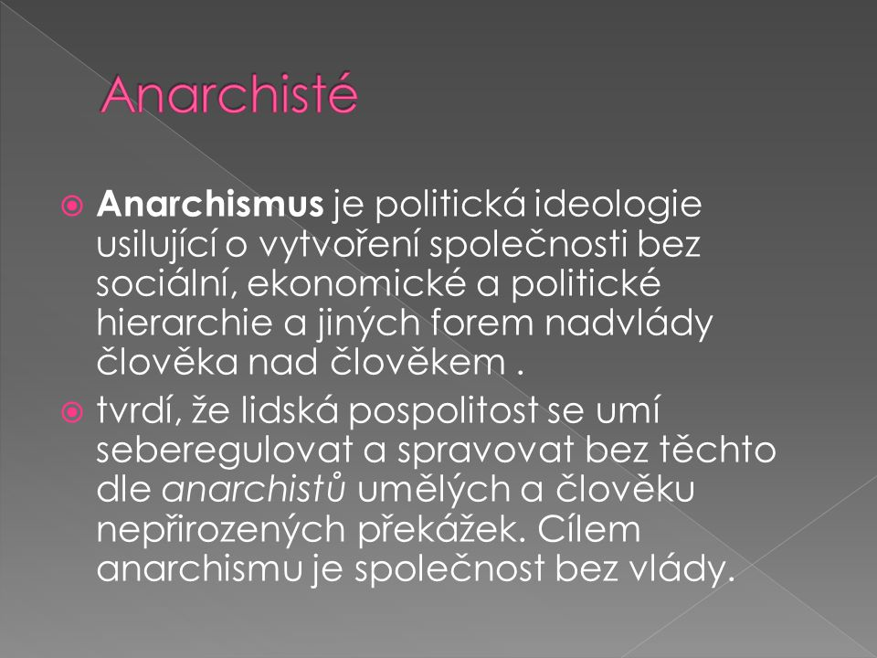  Anarchismus je politická ideologie usilující o vytvoření společnosti bez sociální, ekonomické a politické hierarchie a jiných forem nadvlády člověka nad člověkem.