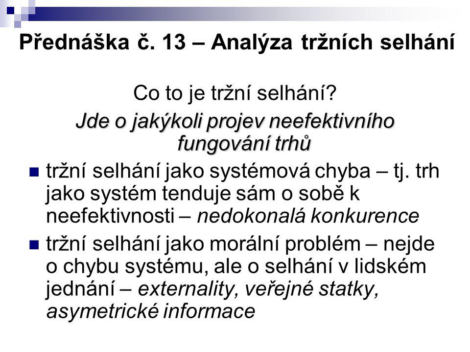 Přednáška č. 13 – Analýza tržních selhání Co to je tržní selhání? Jde o jakýkoli projev neefektivního fungování trhů tržní selhání jako systémová chyb