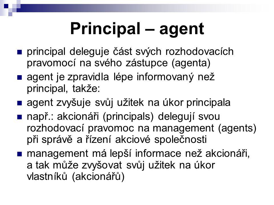 Principal – agent principal deleguje část svých rozhodovacích pravomocí na svého zástupce (agenta) agent je zpravidla lépe informovaný než principal, takže: agent zvyšuje svůj užitek na úkor principala např.: akcionáři (principals) delegují svou rozhodovací pravomoc na management (agents) při správě a řízení akciové společnosti management má lepší informace než akcionáři, a tak může zvyšovat svůj užitek na úkor vlastníků (akcionářů)