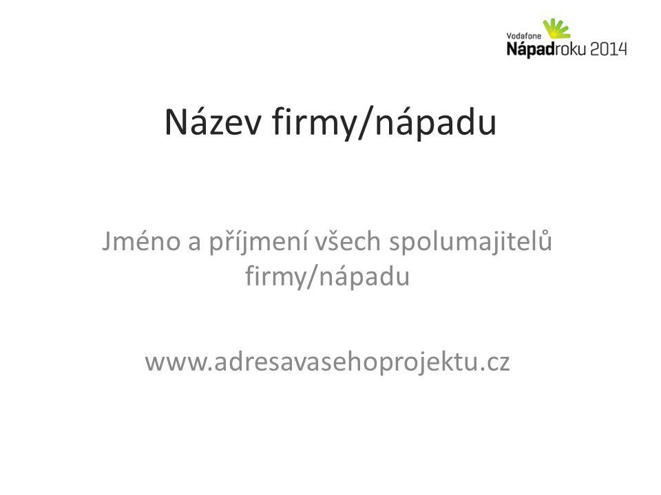 Název firmy/nápadu Jméno a příjmení všech spolumajitelů firmy/nápadu www.adresavasehoprojektu.cz