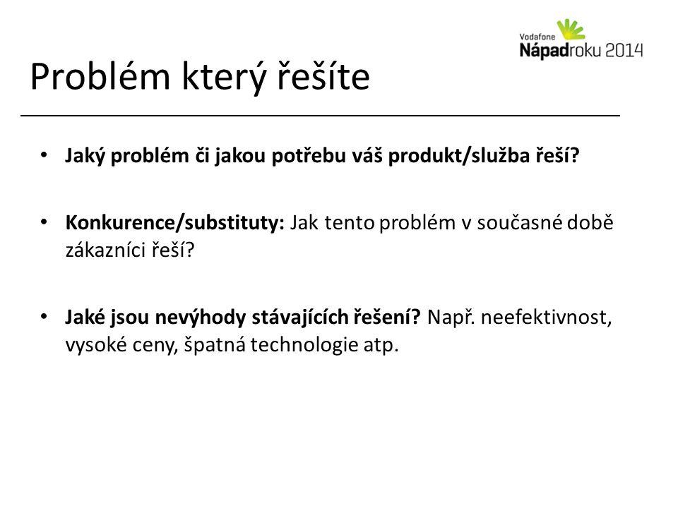 Problém který řešíte Jaký problém či jakou potřebu váš produkt/služba řeší? Konkurence/substituty: Jak tento problém v současné době zákazníci řeší? J