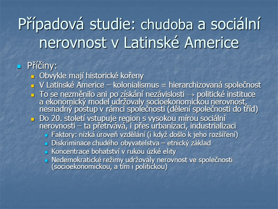 Případová studie: chudoba a sociální nerovnost v Latinské Americe Příčiny: Příčiny: Obvykle mají historické kořeny Obvykle mají historické kořeny V La