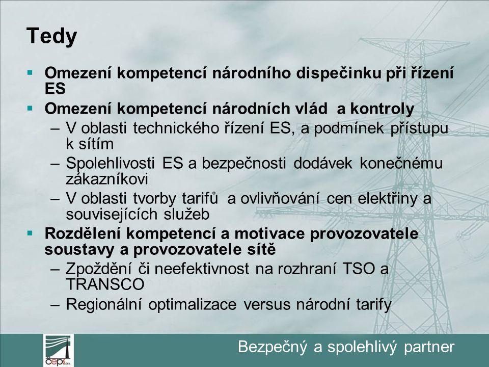 Bezpečný a spolehlivý partner Tedy  Omezení kompetencí národního dispečinku při řízení ES  Omezení kompetencí národních vlád a kontroly –V oblasti technického řízení ES, a podmínek přístupu k sítím –Spolehlivosti ES a bezpečnosti dodávek konečnému zákazníkovi –V oblasti tvorby tarifů a ovlivňování cen elektřiny a souvisejících služeb  Rozdělení kompetencí a motivace provozovatele soustavy a provozovatele sítě –Zpoždění či neefektivnost na rozhraní TSO a TRANSCO –Regionální optimalizace versus národní tarify