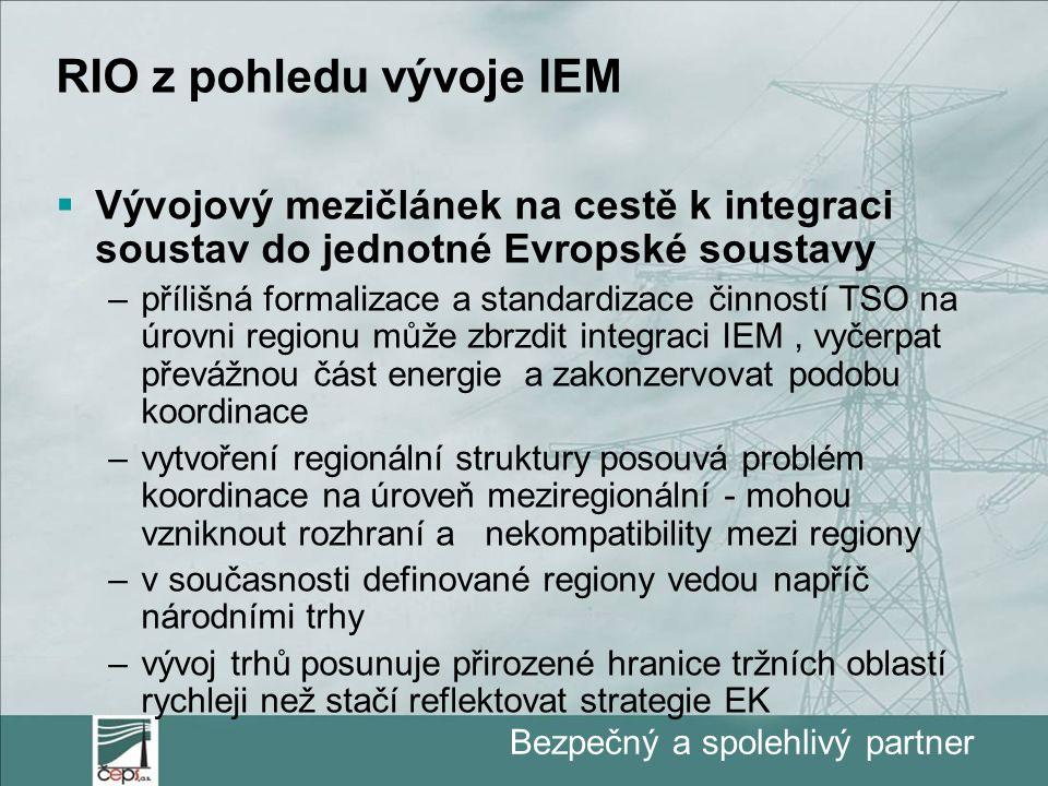 Bezpečný a spolehlivý partner RIO z pohledu vývoje IEM  Vývojový mezičlánek na cestě k integraci soustav do jednotné Evropské soustavy –přílišná formalizace a standardizace činností TSO na úrovni regionu může zbrzdit integraci IEM, vyčerpat převážnou část energie a zakonzervovat podobu koordinace –vytvoření regionální struktury posouvá problém koordinace na úroveň meziregionální - mohou vzniknout rozhraní a nekompatibility mezi regiony –v současnosti definované regiony vedou napříč národními trhy –vývoj trhů posunuje přirozené hranice tržních oblastí rychleji než stačí reflektovat strategie EK
