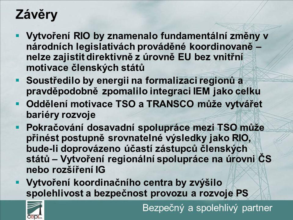 Bezpečný a spolehlivý partner Závěry  Vytvoření RIO by znamenalo fundamentální změny v národních legislativách prováděné koordinovaně – nelze zajistit direktivně z úrovně EU bez vnitřní motivace členských států  Soustředilo by energii na formalizaci regionů a pravděpodobně zpomalilo integraci IEM jako celku  Oddělení motivace TSO a TRANSCO může vytvářet bariéry rozvoje  Pokračování dosavadní spolupráce mezi TSO může přinést postupně srovnatelné výsledky jako RIO, bude-li doprovázeno účastí zástupců členských států – Vytvoření regionální spolupráce na úrovni ČS nebo rozšíření IG  Vytvoření koordinačního centra by zvýšilo spolehlivost a bezpečnost provozu a rozvoje PS