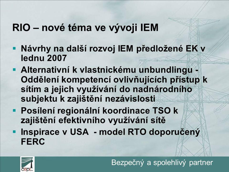 Bezpečný a spolehlivý partner RIO – nové téma ve vývoji IEM  Návrhy na další rozvoj IEM předložené EK v lednu 2007  Alternativní k vlastnickému unbundlingu - Oddělení kompetencí ovlivňujících přístup k sítím a jejich využívání do nadnárodního subjektu k zajištění nezávislosti  Posílení regionální koordinace TSO k zajištění efektivního využívání sítě  Inspirace v USA - model RTO doporučený FERC