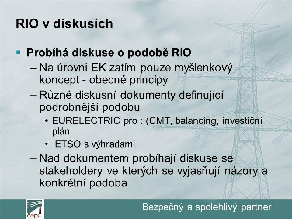 Bezpečný a spolehlivý partner RIO v diskusích  Probíhá diskuse o podobě RIO –Na úrovni EK zatím pouze myšlenkový koncept - obecné principy –Různé diskusní dokumenty definující podrobnější podobu EURELECTRIC pro : (CMT, balancing, investiční plán ETSO s výhradami –Nad dokumentem probíhají diskuse se stakeholdery ve kterých se vyjasňují názory a konkrétní podoba
