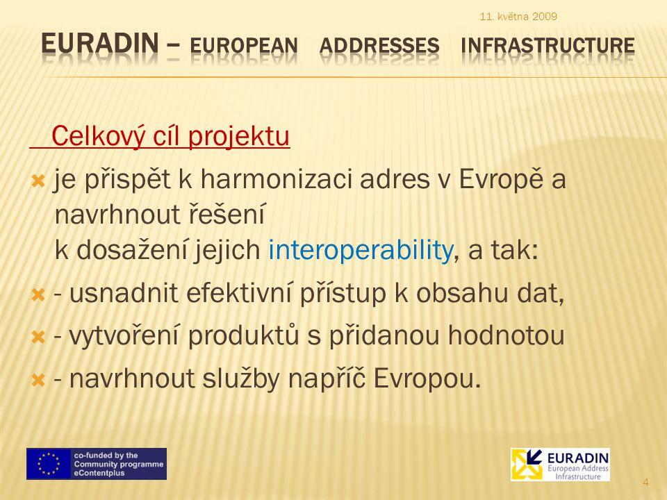  Konkrétní cíle projektu EURADIN jsou následující:  vytvořit evropskou síť nejlepších zkušeností držitelů adres,  shromáždit dostatečné množství dat k dosažení platných závěrů získaných z výsledků projektu  shromáždit současné nejlepší názory na definicí adres, registraci a jejich vedením za účelem analýzy, výběru, syntézy a dokumentace  vytvořit návrh pro harmonizaci adres v Evropě (data, metadata, datový tok a obchodní model), založené na specifikacích INSPIRE a implementačních pravidlech  ověřit navržený harmonizační model a adresní infrastrukturu pomocí vývoje pilotní evropské služby gazeteeru zpřístupňující adresy několika evropských zemí  vyhodnotit výsledky získané z projektu a dosažené dopady.