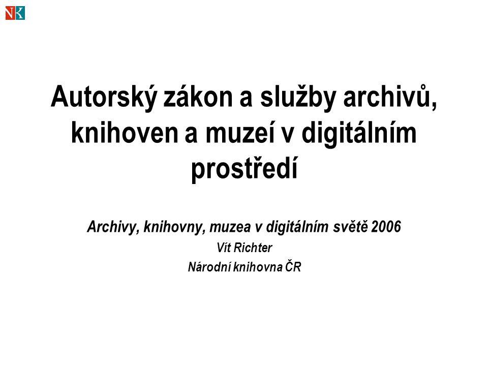 Autorský zákon a služby archivů, knihoven a muzeí v digitálním prostředí Archivy, knihovny, muzea v digitálním světě 2006 Vít Richter Národní knihovna