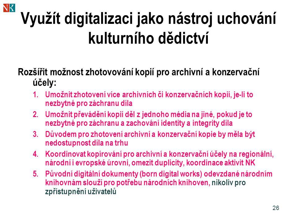 26 Využít digitalizaci jako nástroj uchování kulturního dědictví Rozšířit možnost zhotovování kopií pro archivní a konzervační účely: 1.Umožnit zhotov