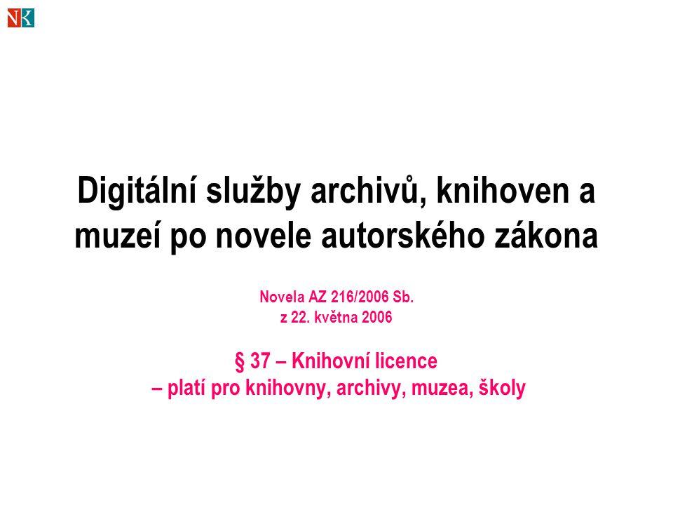 Digitální služby archivů, knihoven a muzeí po novele autorského zákona Novela AZ 216/2006 Sb. z 22. května 2006 § 37 – Knihovní licence – platí pro kn