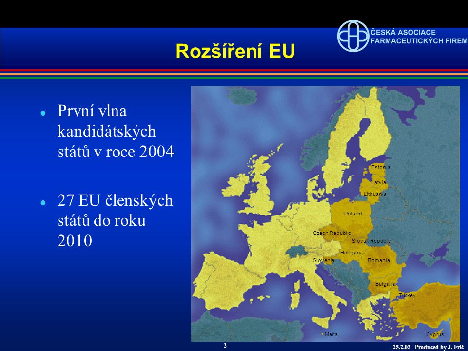 l První vlna kandidátských států v roce 2004 l 27 EU členských států do roku 2010 Rozšíření EU Estonia Latvia Lithuania Poland Czech Republic Slovak Republic Hungary SloveniaRomania Bulgaria Turkey Malta Cyprus 25.2.03 Produced by J.