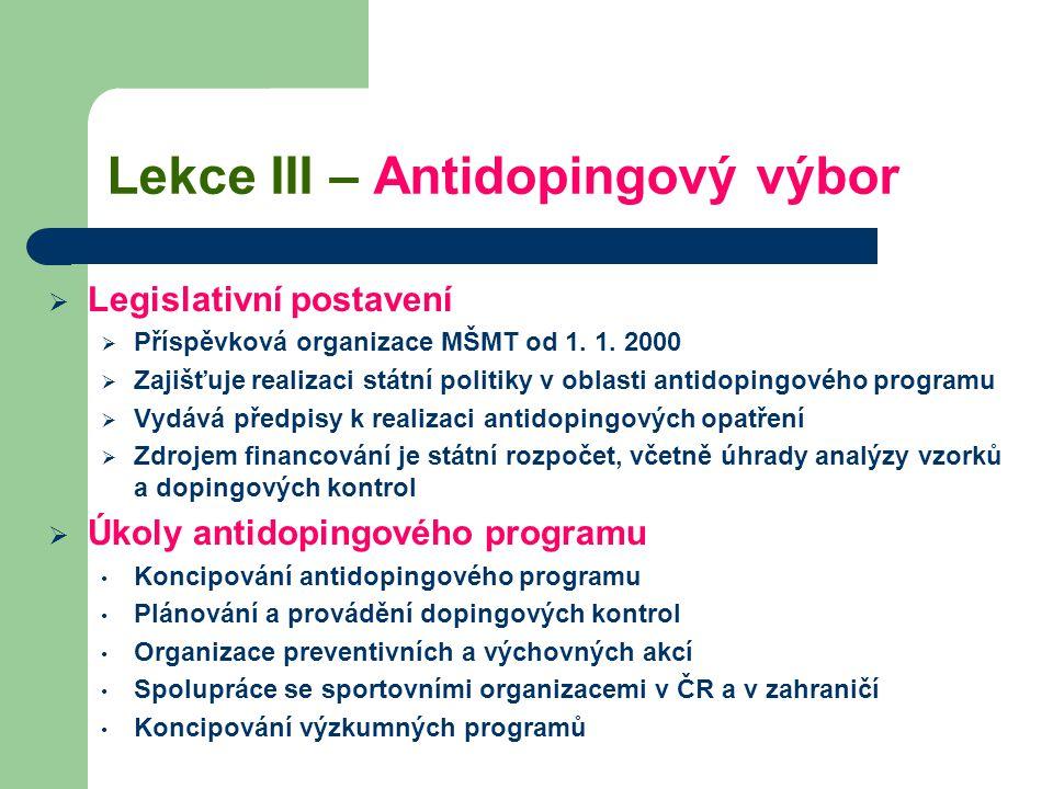Lekce III – Antidopingový výbor  Legislativní postavení  Příspěvková organizace MŠMT od 1. 1. 2000  Zajišťuje realizaci státní politiky v oblasti a