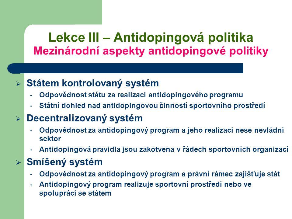Lekce III – Antidopingová politika Mezinárodní aspekty antidopingové politiky  Státem kontrolovaný systém Odpovědnost státu za realizaci antidopingov