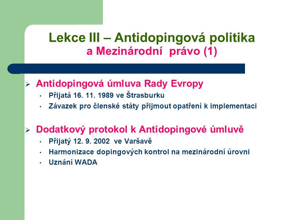 Lekce III – Antidopingová politika a Mezinárodní právo (1)  Antidopingová úmluva Rady Evropy Přijatá 16. 11. 1989 ve Štrasburku Závazek pro členské s