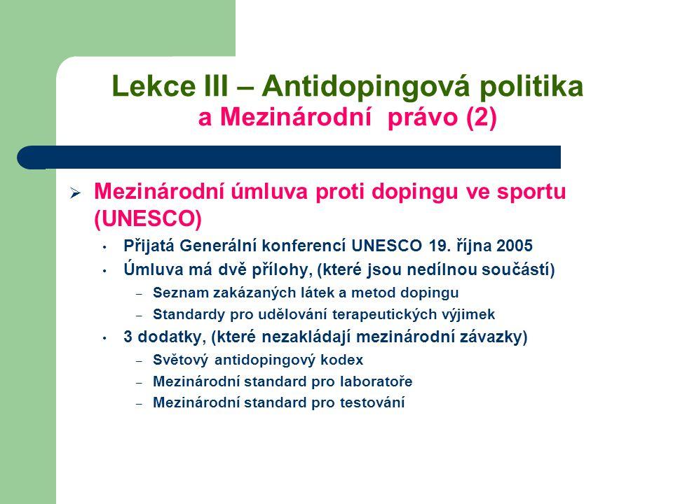 Lekce III – Antidopingová politika a Mezinárodní právo (2)  Mezinárodní úmluva proti dopingu ve sportu (UNESCO) Přijatá Generální konferencí UNESCO 1