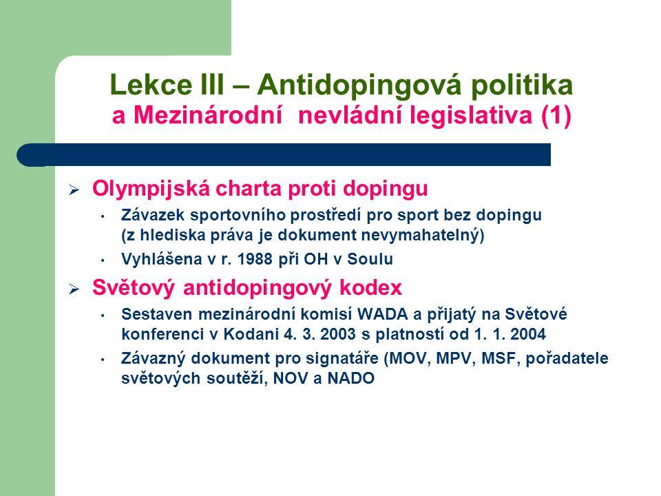 Lekce III – Antidopingová politika a Mezinárodní nevládní legislativa (1)  Olympijská charta proti dopingu Závazek sportovního prostředí pro sport be