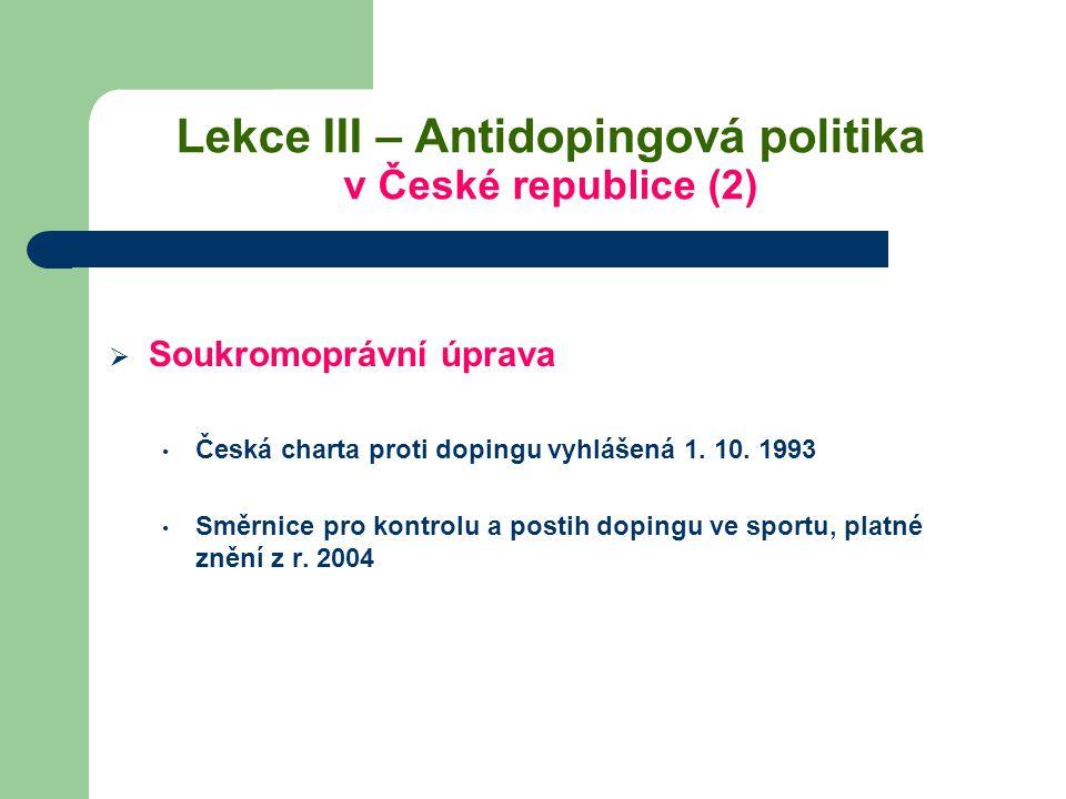 Lekce III – Antidopingová politika v České republice (2)  Soukromoprávní úprava Česká charta proti dopingu vyhlášená 1. 10. 1993 Směrnice pro kontrol