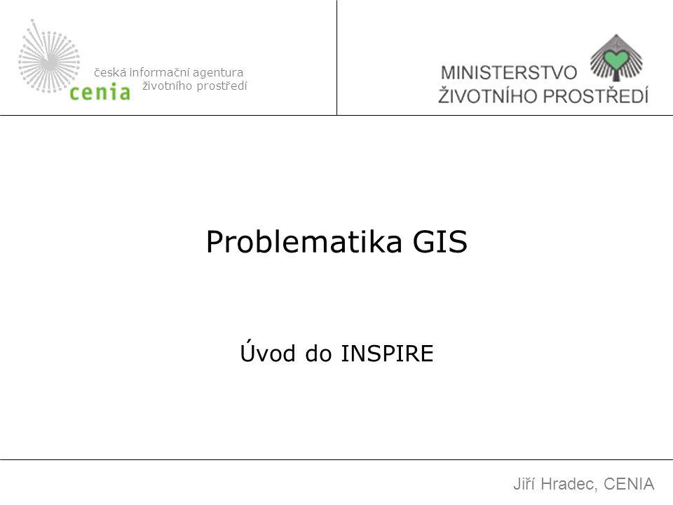 Problematika GIS Úvod do INSPIRE česká informační agentura životního prostředí Jiří Hradec, CENIA
