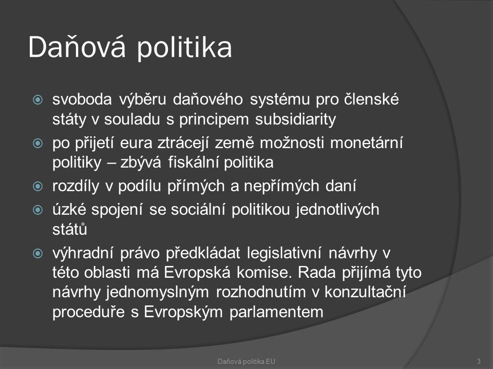 Daňová politika  svoboda výběru daňového systému pro členské státy v souladu s principem subsidiarity  po přijetí eura ztrácejí země možnosti monetární politiky – zbývá fiskální politika  rozdíly v podílu přímých a nepřímých daní  úzké spojení se sociální politikou jednotlivých států  výhradní právo předkládat legislativní návrhy v této oblasti má Evropská komise.