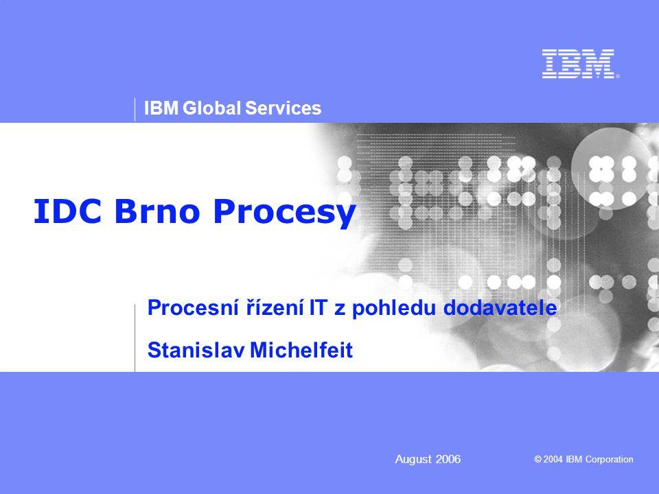 © 2004 IBM Corporation IBM Global Services 12 July 2006 Integrované nástroje  IBM trvale a dlouhodobě investuje do vývoje nových nástrojů, které v sobě integrují vlastnosti  Nástrojů pro efektivní správu procesů (evidence, upgrade, měření)  Nástrojů podpory provádění procesů (Problem and change mgmt)  IBM definuje nové standardy vývoje a výzkumu  Service oriented architecture (SOA)  Service Science, Engineering and Management (SSEM)