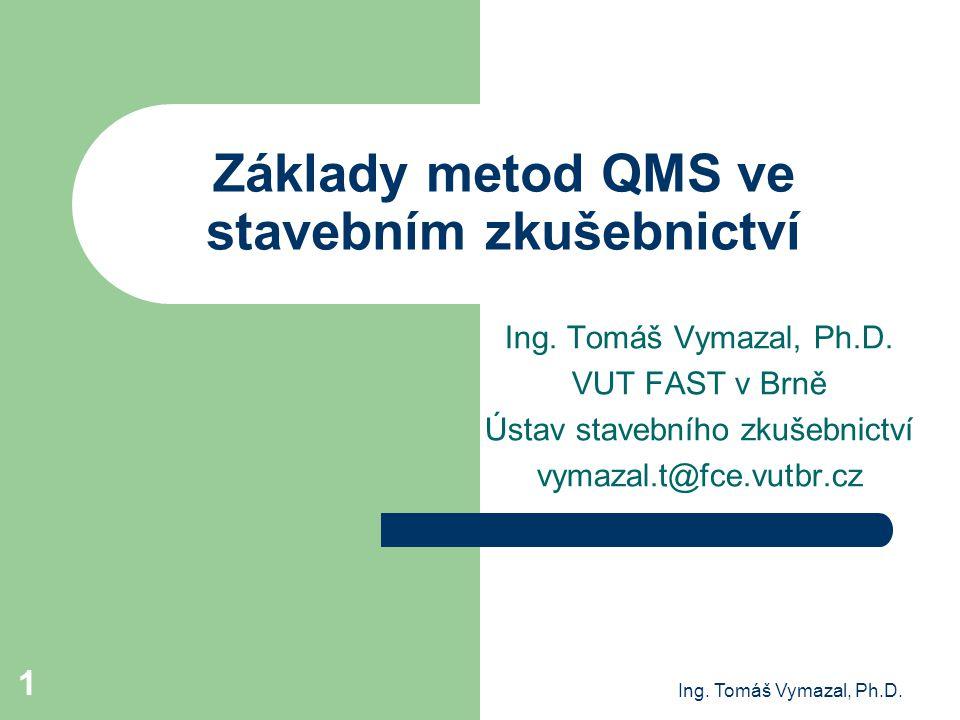 Ing. Tomáš Vymazal, Ph.D. 1 Základy metod QMS ve stavebním zkušebnictví Ing. Tomáš Vymazal, Ph.D. VUT FAST v Brně Ústav stavebního zkušebnictví vymaza