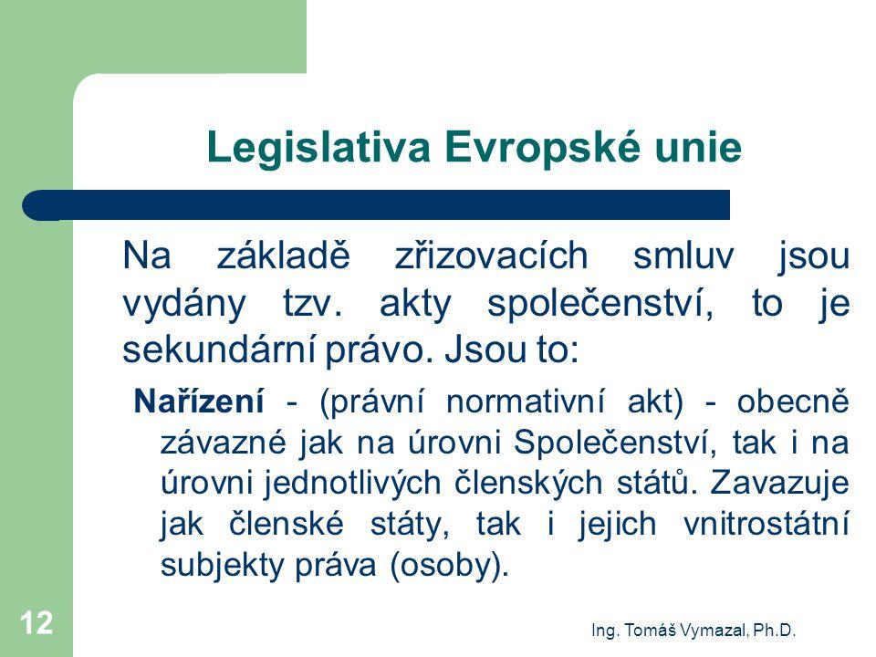 Ing. Tomáš Vymazal, Ph.D. 12 Legislativa Evropské unie Na základě zřizovacích smluv jsou vydány tzv. akty společenství, to je sekundární právo. Jsou t