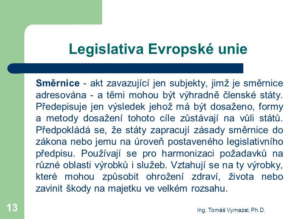 Ing. Tomáš Vymazal, Ph.D. 13 Legislativa Evropské unie Směrnice - akt zavazující jen subjekty, jimž je směrnice adresována - a těmi mohou být výhradně