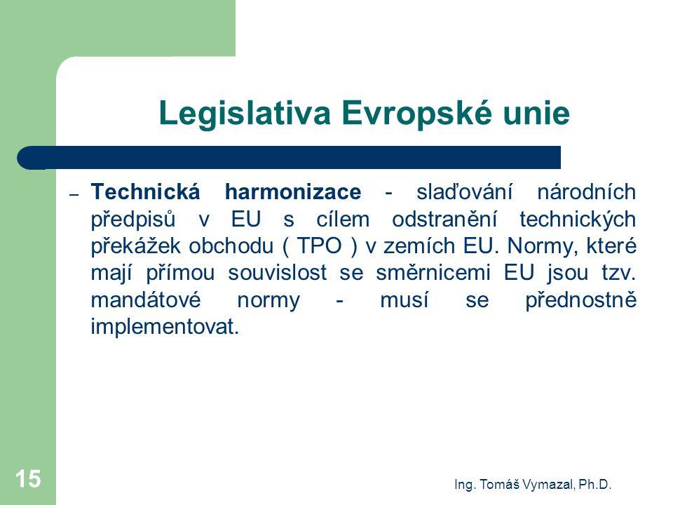 Ing. Tomáš Vymazal, Ph.D. 15 Legislativa Evropské unie – Technická harmonizace - slaďování národních předpisů v EU s cílem odstranění technických přek