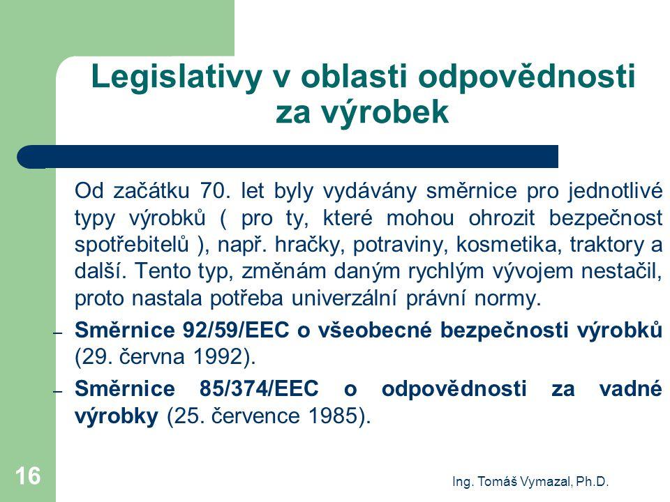 Ing. Tomáš Vymazal, Ph.D. 16 Legislativy v oblasti odpovědnosti za výrobek Od začátku 70. let byly vydávány směrnice pro jednotlivé typy výrobků ( pro