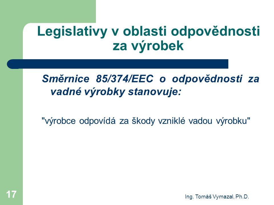 Ing. Tomáš Vymazal, Ph.D. 17 Legislativy v oblasti odpovědnosti za výrobek Směrnice 85/374/EEC o odpovědnosti za vadné výrobky stanovuje: