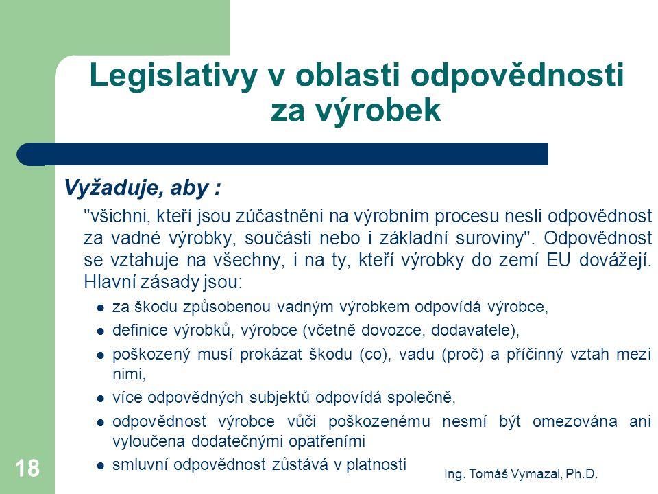 Ing. Tomáš Vymazal, Ph.D. 18 Legislativy v oblasti odpovědnosti za výrobek Vyžaduje, aby :