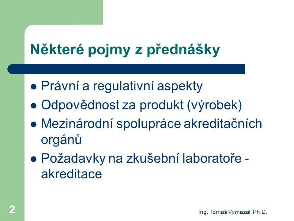 Ing. Tomáš Vymazal, Ph.D. 2 Některé pojmy z přednášky Právní a regulativní aspekty Odpovědnost za produkt (výrobek) Mezinárodní spolupráce akreditační