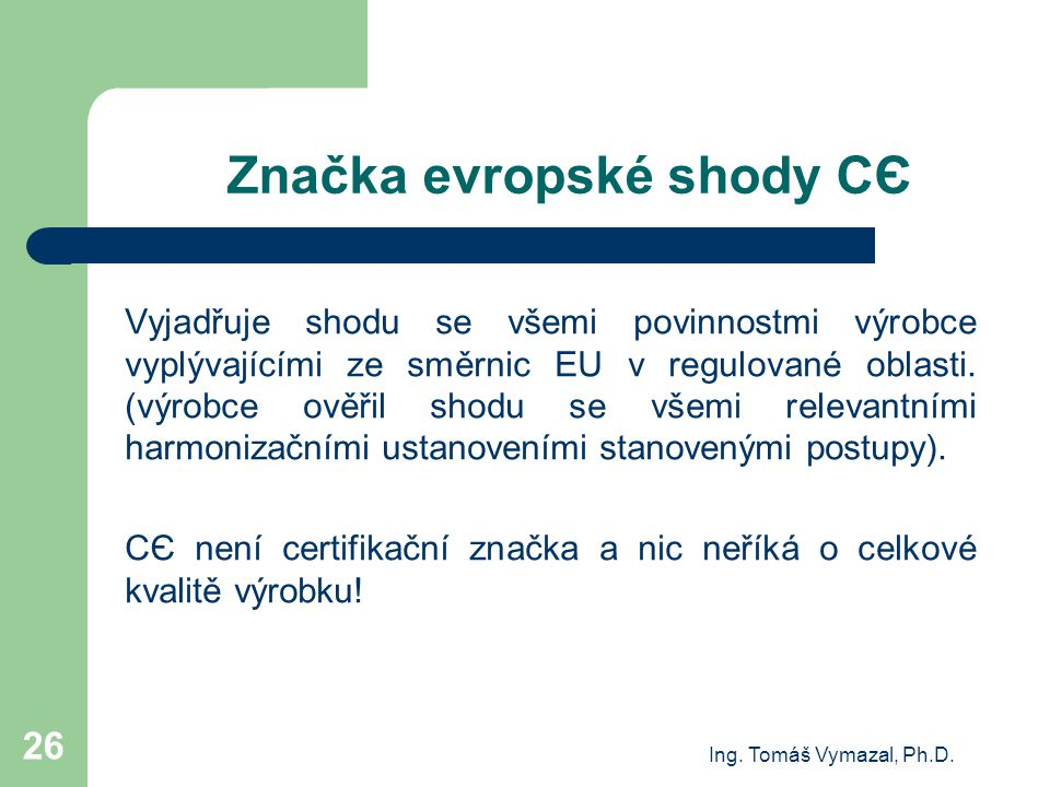 Ing. Tomáš Vymazal, Ph.D. 26 Značka evropské shody CЄ Vyjadřuje shodu se všemi povinnostmi výrobce vyplývajícími ze směrnic EU v regulované oblasti. (