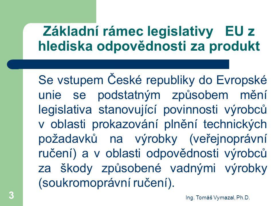 Ing. Tomáš Vymazal, Ph.D. 3 Základní rámec legislativy EU z hlediska odpovědnosti za produkt Se vstupem České republiky do Evropské unie se podstatným