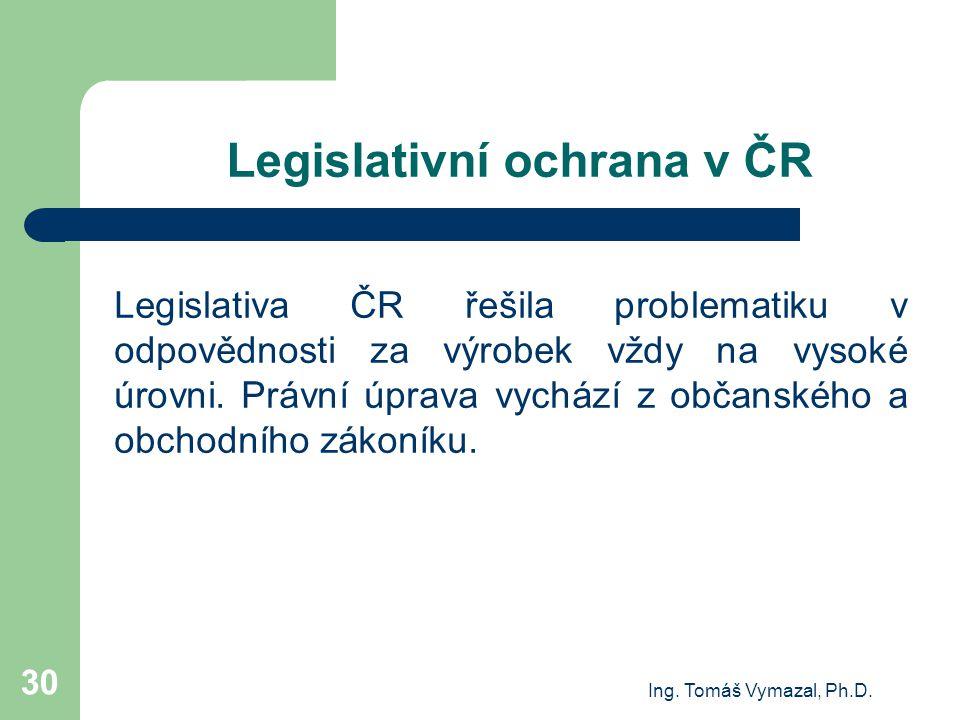 Ing. Tomáš Vymazal, Ph.D. 30 Legislativní ochrana v ČR Legislativa ČR řešila problematiku v odpovědnosti za výrobek vždy na vysoké úrovni. Právní úpra