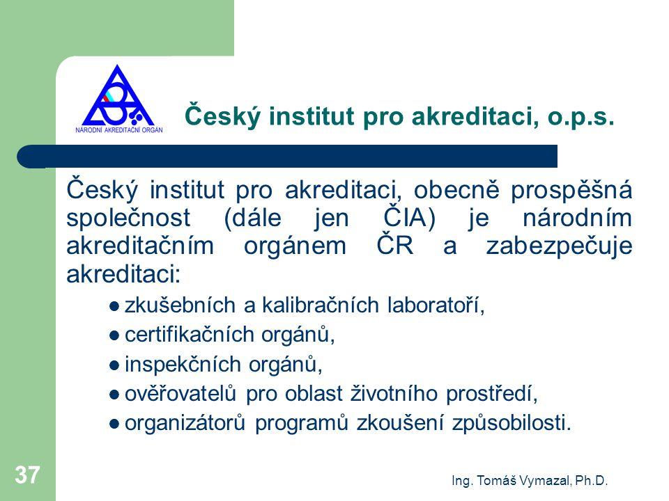 Ing. Tomáš Vymazal, Ph.D. 37 Český institut pro akreditaci, o.p.s. Český institut pro akreditaci, obecně prospěšná společnost (dále jen ČIA) je národn