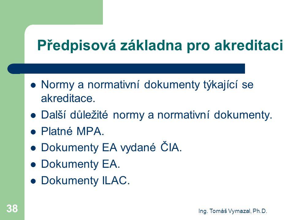 Ing. Tomáš Vymazal, Ph.D. 38 Předpisová základna pro akreditaci Normy a normativní dokumenty týkající se akreditace. Další důležité normy a normativní
