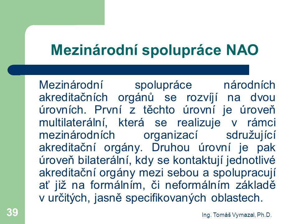 Ing. Tomáš Vymazal, Ph.D. 39 Mezinárodní spolupráce NAO Mezinárodní spolupráce národních akreditačních orgánů se rozvíjí na dvou úrovních. První z těc