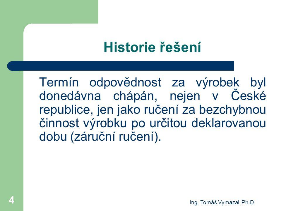 Ing. Tomáš Vymazal, Ph.D. 4 Historie řešení Termín odpovědnost za výrobek byl donedávna chápán, nejen v České republice, jen jako ručení za bezchybnou