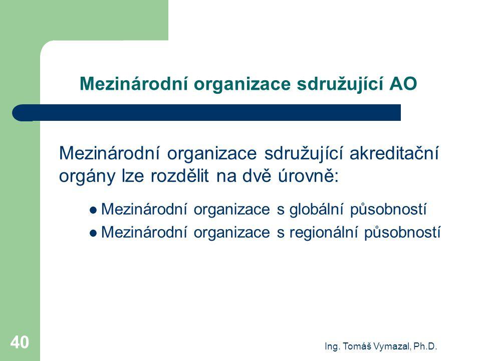 Ing. Tomáš Vymazal, Ph.D. 40 Mezinárodní organizace sdružující AO Mezinárodní organizace sdružující akreditační orgány lze rozdělit na dvě úrovně: Mez
