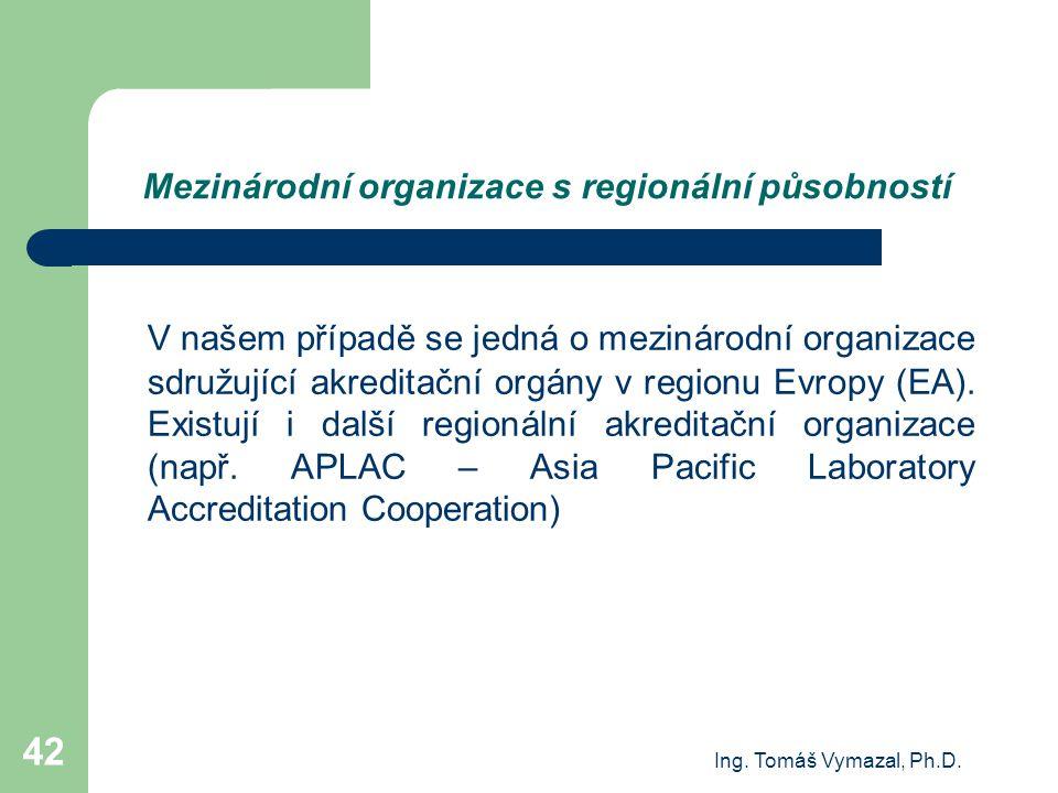 Ing. Tomáš Vymazal, Ph.D. 42 Mezinárodní organizace s regionální působností V našem případě se jedná o mezinárodní organizace sdružující akreditační o
