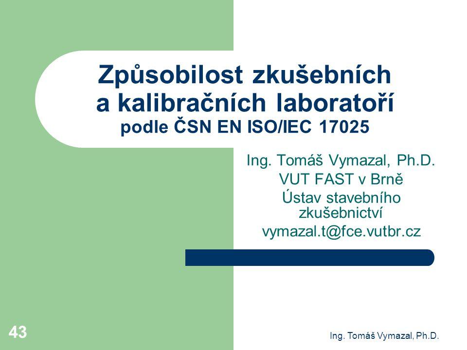Ing. Tomáš Vymazal, Ph.D. 43 Způsobilost zkušebních a kalibračních laboratoří podle ČSN EN ISO/IEC 17025 Ing. Tomáš Vymazal, Ph.D. VUT FAST v Brně Úst