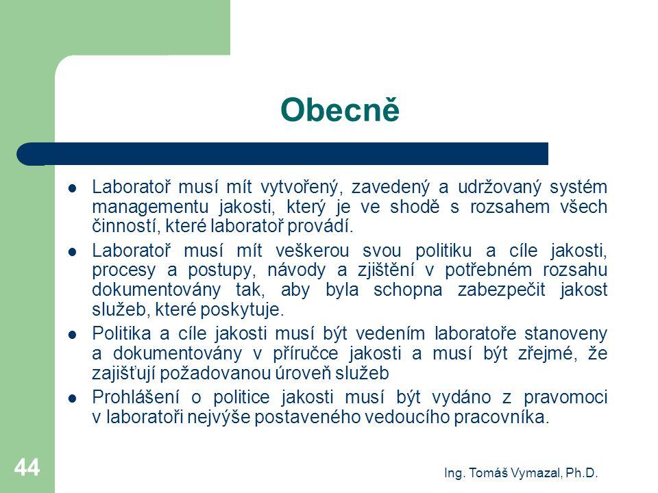 Ing. Tomáš Vymazal, Ph.D. 44 Obecně Laboratoř musí mít vytvořený, zavedený a udržovaný systém managementu jakosti, který je ve shodě s rozsahem všech