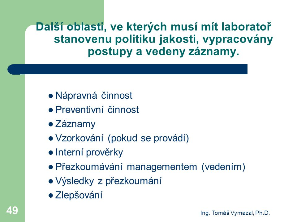 Ing. Tomáš Vymazal, Ph.D. 49 Další oblasti, ve kterých musí mít laboratoř stanovenu politiku jakosti, vypracovány postupy a vedeny záznamy. Nápravná č
