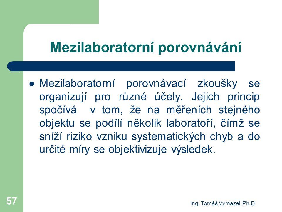 Ing. Tomáš Vymazal, Ph.D. 57 Mezilaboratorní porovnávání Mezilaboratorní porovnávací zkoušky se organizují pro různé účely. Jejich princip spočívá v t