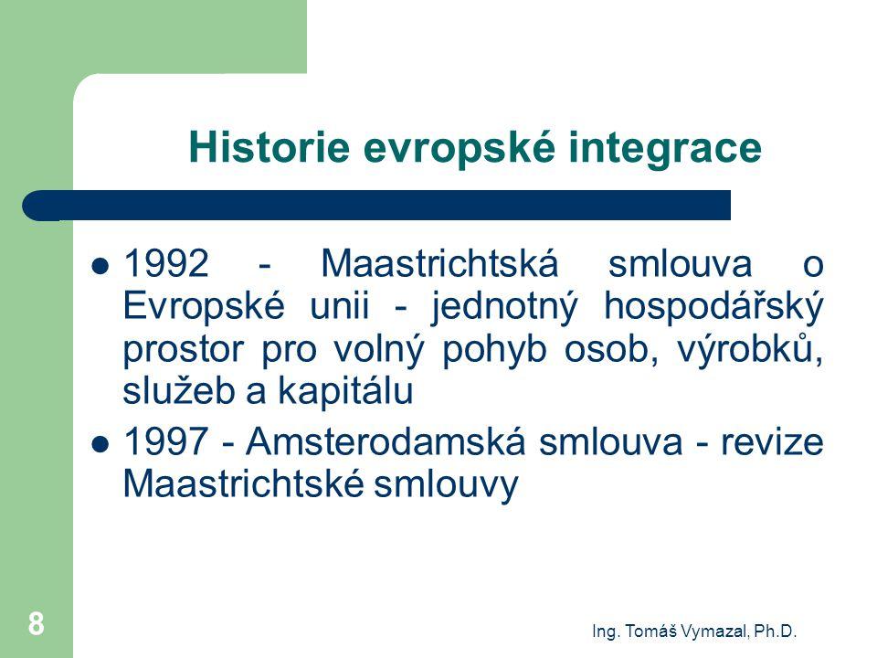 Ing. Tomáš Vymazal, Ph.D. 8 Historie evropské integrace 1992 - Maastrichtská smlouva o Evropské unii - jednotný hospodářský prostor pro volný pohyb os