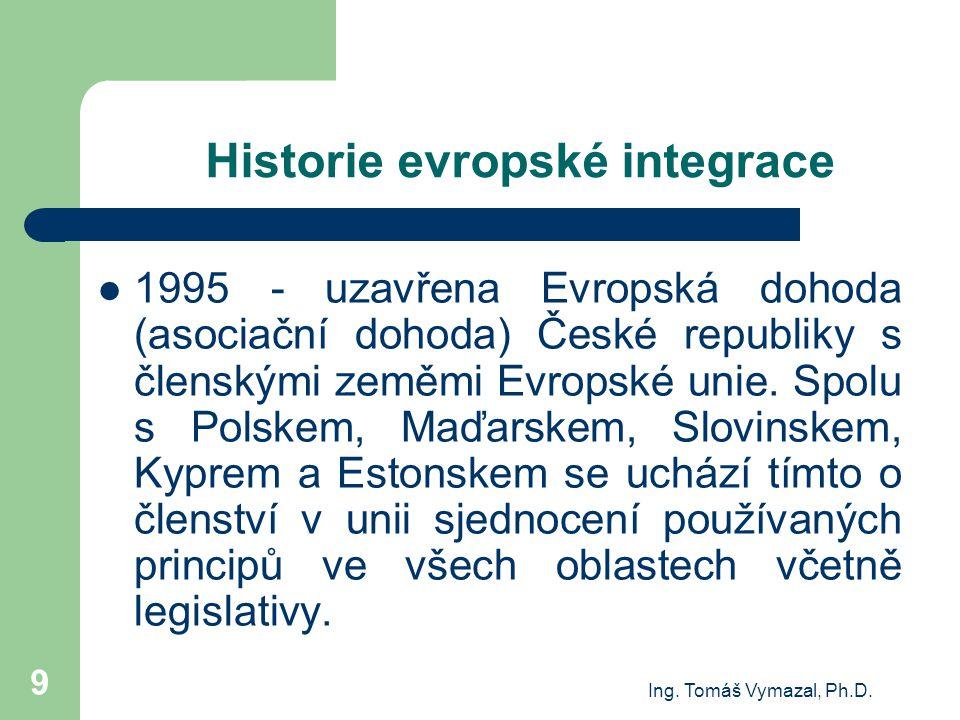 Ing. Tomáš Vymazal, Ph.D. 9 Historie evropské integrace 1995 - uzavřena Evropská dohoda (asociační dohoda) České republiky s členskými zeměmi Evropské