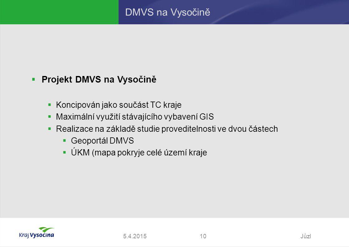 5.4.2015Jůzl10 DMVS na Vysočině  Projekt DMVS na Vysočině  Koncipován jako součást TC kraje  Maximální využití stávajícího vybavení GIS  Realizace na základě studie proveditelnosti ve dvou částech  Geoportál DMVS  ÚKM (mapa pokryje celé území kraje