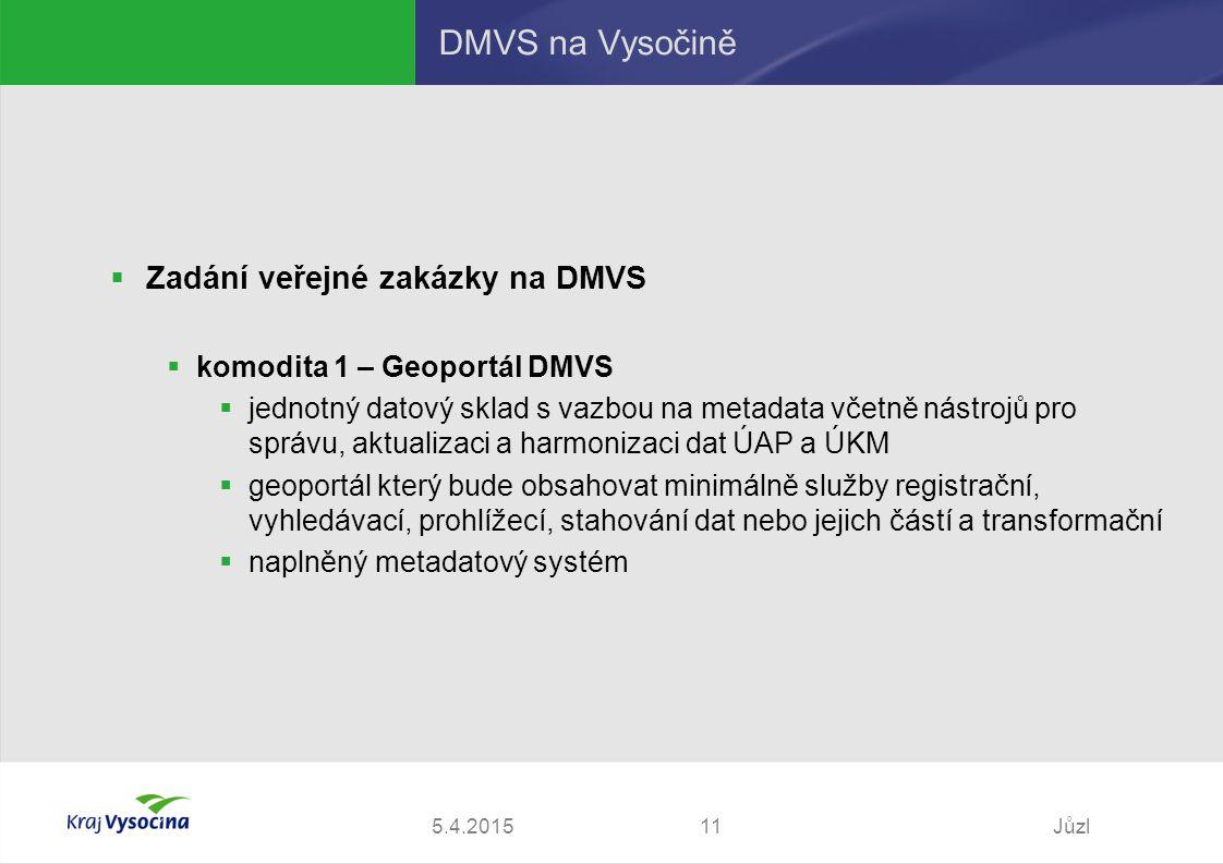 5.4.2015Jůzl11 DMVS na Vysočině  Zadání veřejné zakázky na DMVS  komodita 1 – Geoportál DMVS  jednotný datový sklad s vazbou na metadata včetně nástrojů pro správu, aktualizaci a harmonizaci dat ÚAP a ÚKM  geoportál který bude obsahovat minimálně služby registrační, vyhledávací, prohlížecí, stahování dat nebo jejich částí a transformační  naplněný metadatový systém